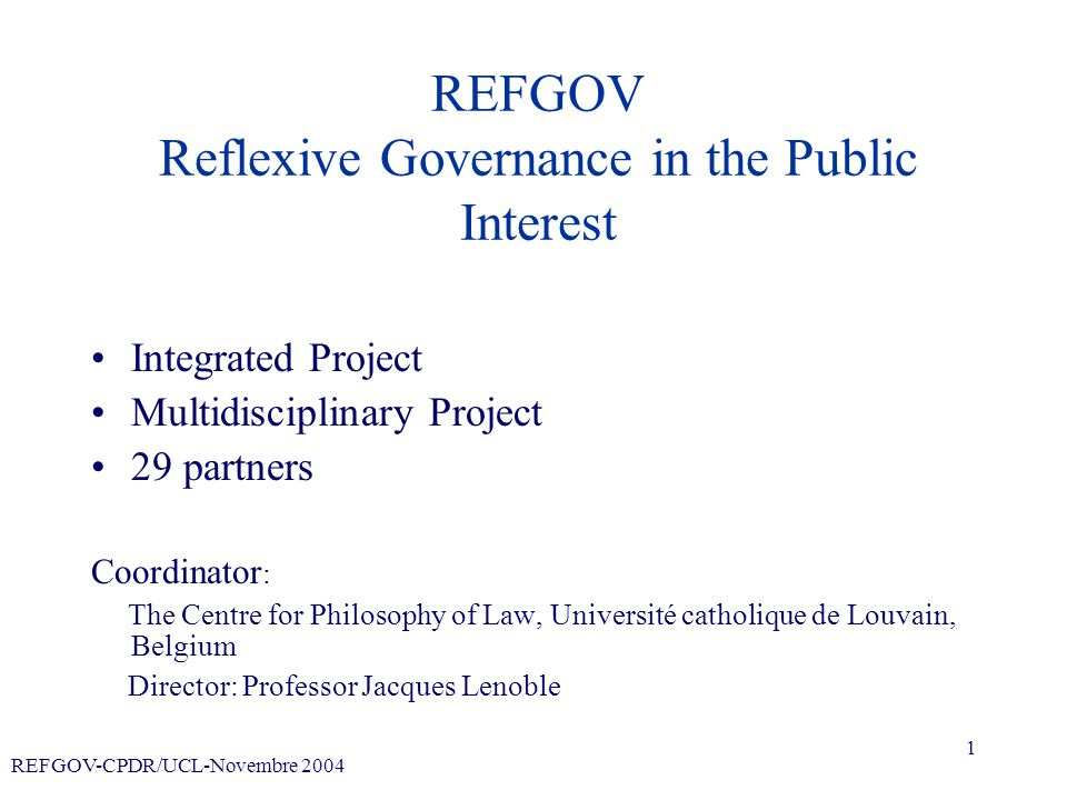 REFGOV-CPDR/UCL-Novembre 2004 1 REFGOV Reflexive Governance in the Public Interest Integrated Project Multidisciplinary Project 29 partners Coordinator : The Centre for Philosophy of Law, Université catholique de Louvain, Belgium Director: Professor Jacques Lenoble