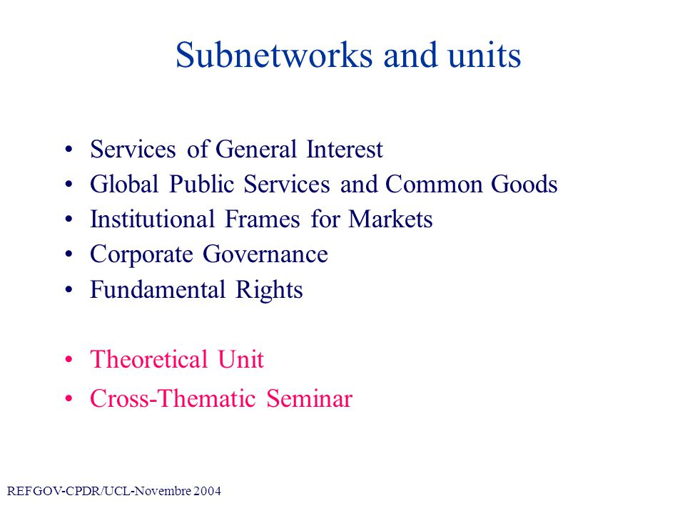 REFGOV-CPDR/UCL-Novembre 2004 Subnetworks and units Services of General Interest –Energy –Health Care Global Common Public Services –Transformations of global public services in access to clean water, energy provision, environmental services –Elaboration of an empirical research protocol applied to the current « Sustainable Impact Assessment » in Europe