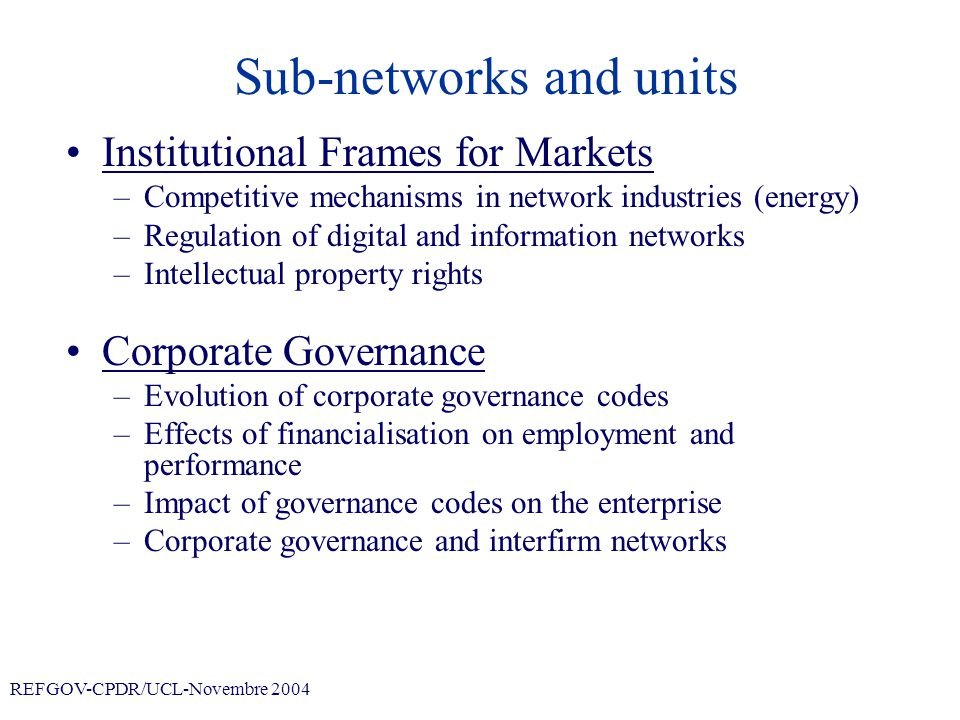 REFGOV-CPDR/UCL-Novembre 2004 Sub-networks and units Institutional Frames for Markets –Competitive mechanisms in network industries (energy) –Regulation of digital and information networks –Intellectual property rights Corporate Governance –Evolution of corporate governance codes –Effects of financialisation on employment and performance –Impact of governance codes on the enterprise –Corporate governance and interfirm networks