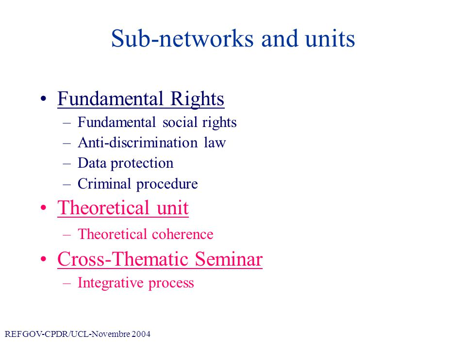 REFGOV-CPDR/UCL-Novembre 2004 Sub-networks and units Fundamental Rights –Fundamental social rights –Anti-discrimination law –Data protection –Criminal procedure Theoretical unit –Theoretical coherence Cross-Thematic Seminar –Integrative process
