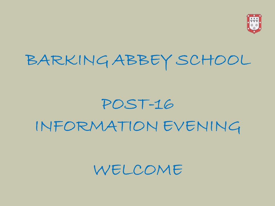 BARKING ABBEY SCHOOL POST-16 INFORMATION EVENING WELCOME