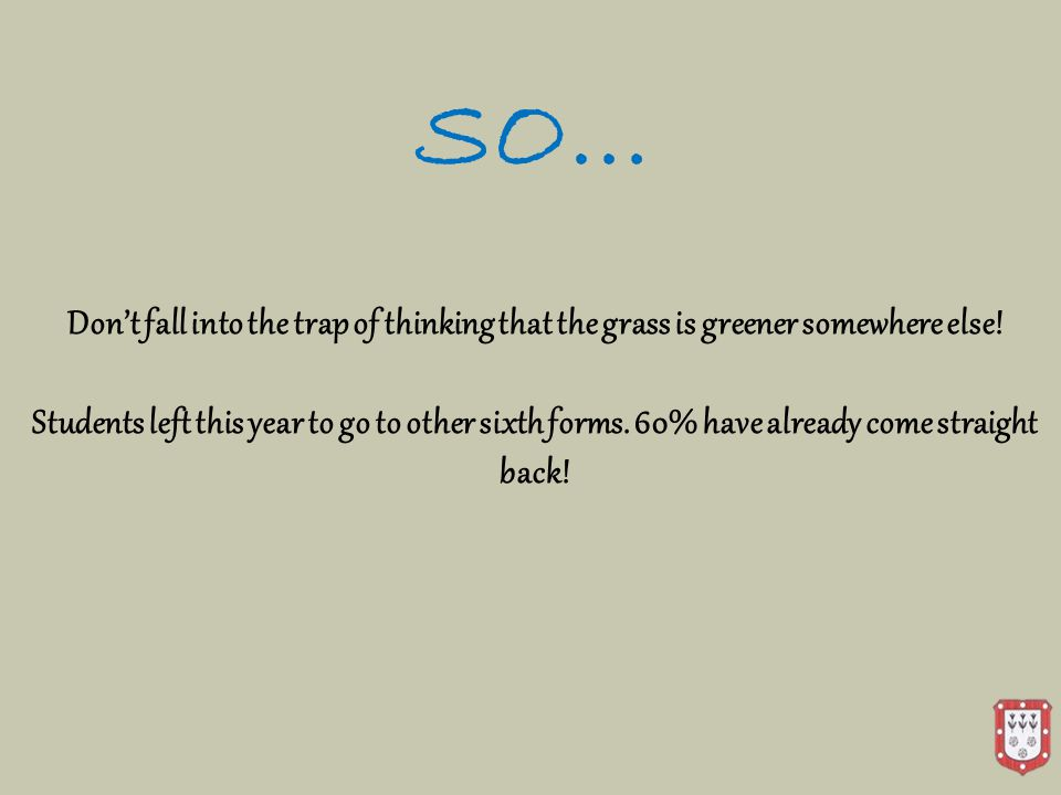 SO… Don't fall into the trap of thinking that the grass is greener somewhere else.