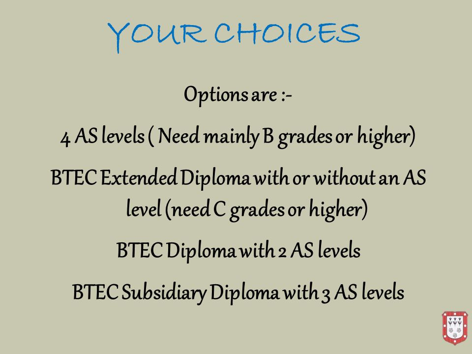 YOUR CHOICES Options are :- 4 AS levels ( Need mainly B grades or higher) BTEC Extended Diploma with or without an AS level (need C grades or higher) BTEC Diploma with 2 AS levels BTEC Subsidiary Diploma with 3 AS levels