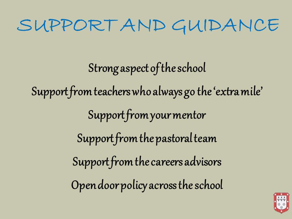 SUPPORT AND GUIDANCE Strong aspect of the school Support from teachers who always go the 'extra mile' Support from your mentor Support from the pastoral team Support from the careers advisors Open door policy across the school