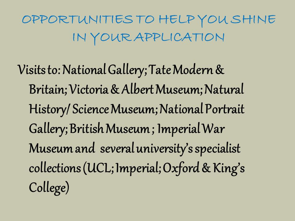 OPPORTUNITIES TO HELP YOU SHINE IN YOUR APPLICATION Visits to: National Gallery; Tate Modern & Britain; Victoria & Albert Museum; Natural History/ Science Museum; National Portrait Gallery; British Museum ; Imperial War Museum and several university's specialist collections (UCL; Imperial; Oxford & King's College)