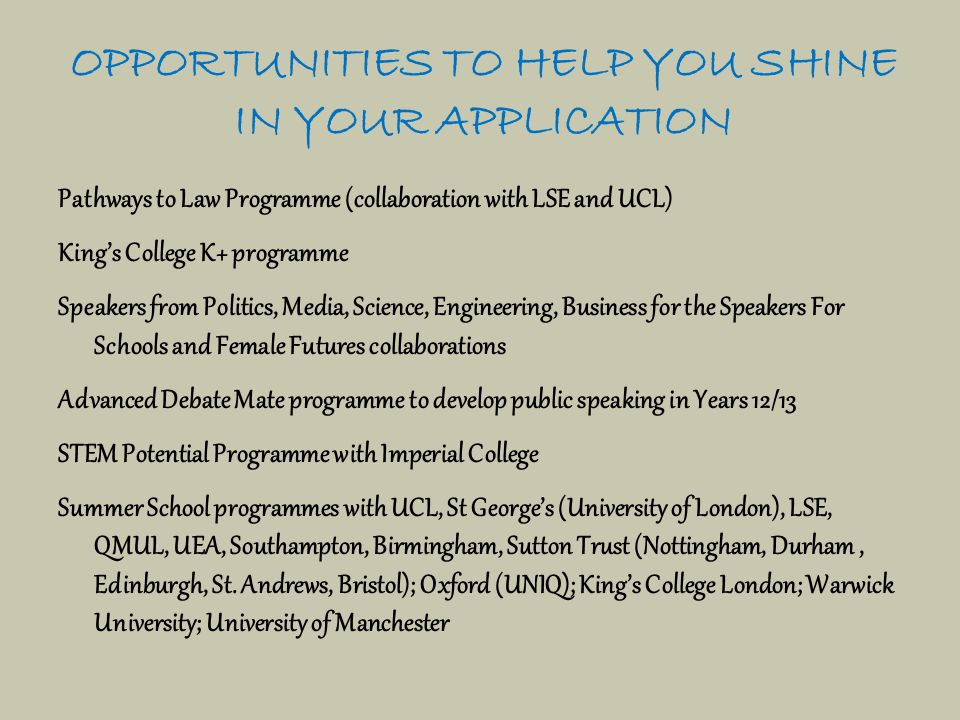 OPPORTUNITIES TO HELP YOU SHINE IN YOUR APPLICATION Pathways to Law Programme (collaboration with LSE and UCL) King's College K+ programme Speakers from Politics, Media, Science, Engineering, Business for the Speakers For Schools and Female Futures collaborations Advanced Debate Mate programme to develop public speaking in Years 12/13 STEM Potential Programme with Imperial College Summer School programmes with UCL, St George's (University of London), LSE, QMUL, UEA, Southampton, Birmingham, Sutton Trust (Nottingham, Durham, Edinburgh, St.