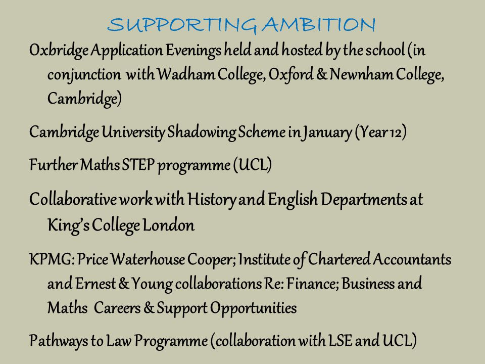 SUPPORTING AMBITION Oxbridge Application Evenings held and hosted by the school (in conjunction with Wadham College, Oxford & Newnham College, Cambridge) Cambridge University Shadowing Scheme in January (Year 12) Further Maths STEP programme (UCL) Collaborative work with History and English Departments at King's College London KPMG: Price Waterhouse Cooper; Institute of Chartered Accountants and Ernest & Young collaborations Re: Finance; Business and Maths Careers & Support Opportunities Pathways to Law Programme (collaboration with LSE and UCL)