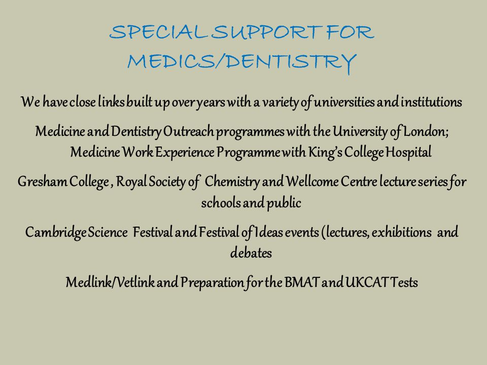 SPECIAL SUPPORT FOR MEDICS/DENTISTRY We have close links built up over years with a variety of universities and institutions Medicine and Dentistry Outreach programmes with the University of London; Medicine Work Experience Programme with King's College Hospital Gresham College, Royal Society of Chemistry and Wellcome Centre lecture series for schools and public Cambridge Science Festival and Festival of Ideas events (lectures, exhibitions and debates Medlink/Vetlink and Preparation for the BMAT and UKCAT Tests