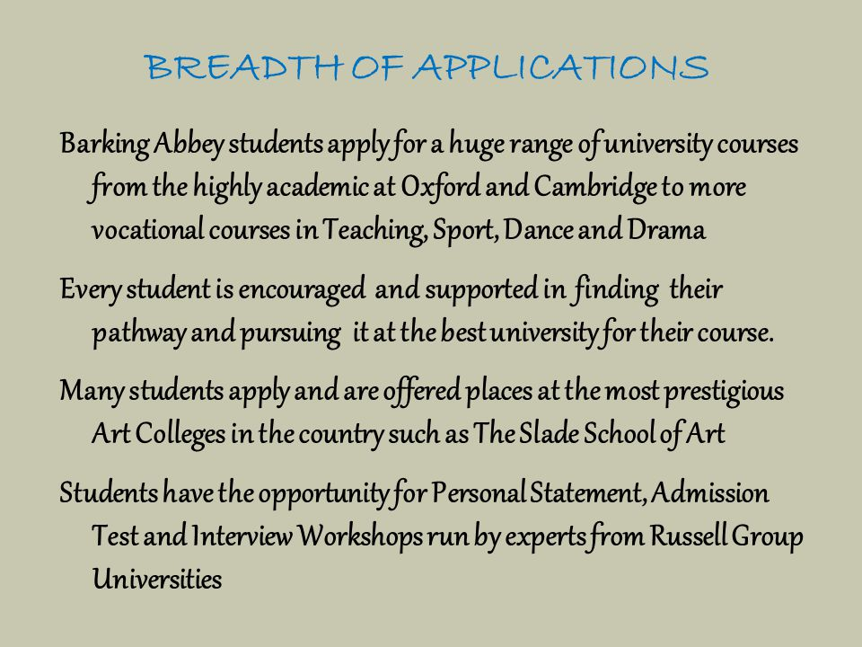 BREADTH OF APPLICATIONS Barking Abbey students apply for a huge range of university courses from the highly academic at Oxford and Cambridge to more vocational courses in Teaching, Sport, Dance and Drama Every student is encouraged and supported in finding their pathway and pursuing it at the best university for their course.