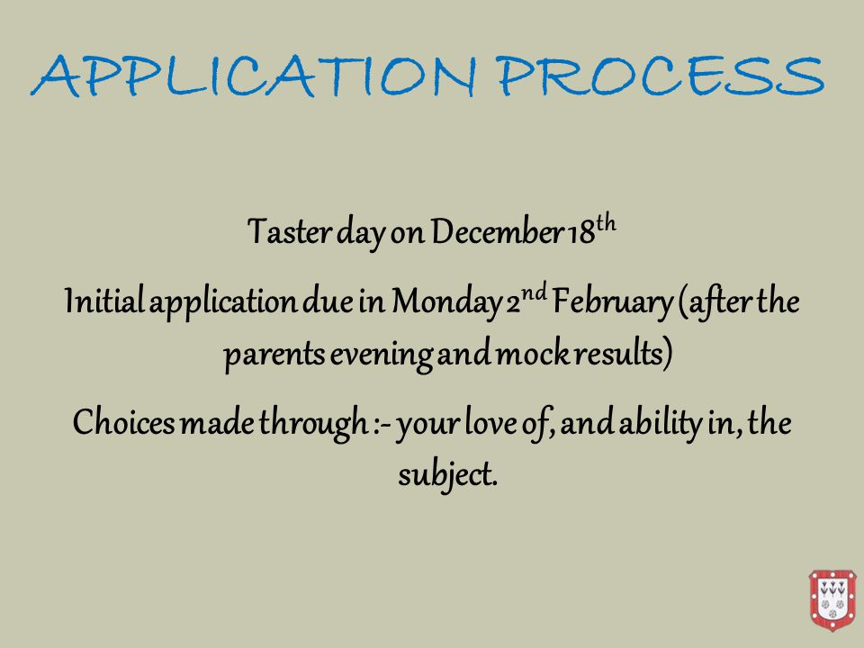 APPLICATION PROCESS Taster day on December 18 th Initial application due in Monday 2 nd February (after the parents evening and mock results) Choices