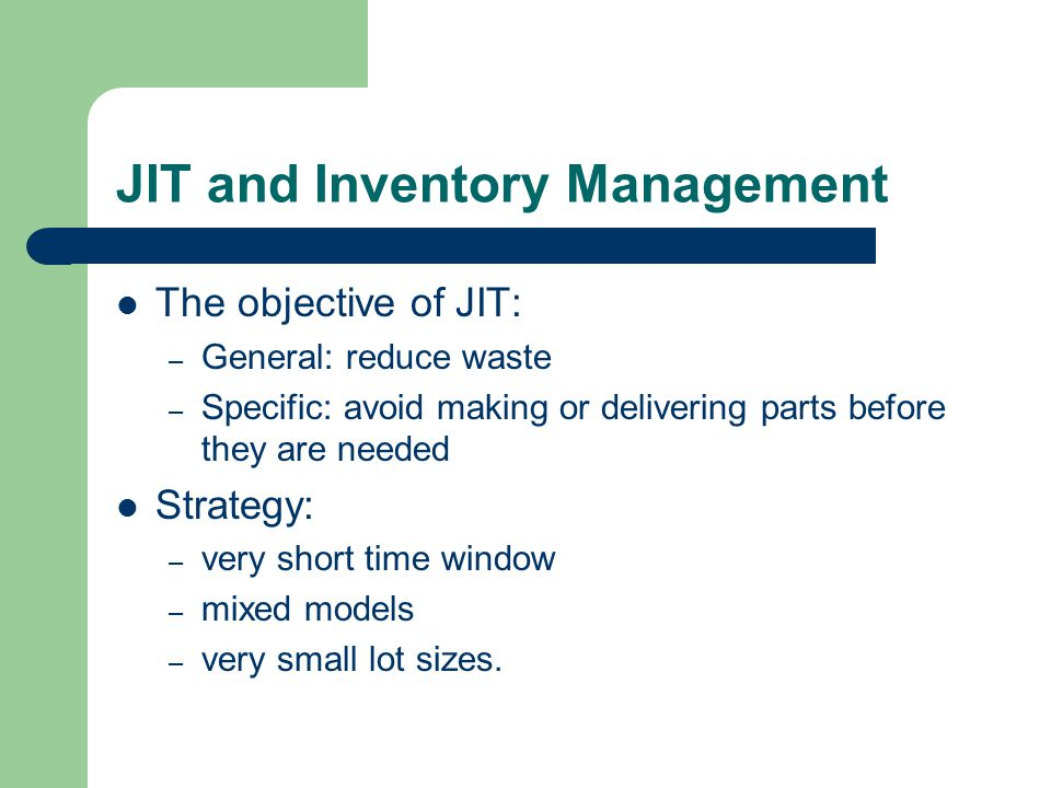JIT and Inventory Management The objective of JIT: – General: reduce waste – Specific: avoid making or delivering parts before they are needed Strategy: – very short time window – mixed models – very small lot sizes.