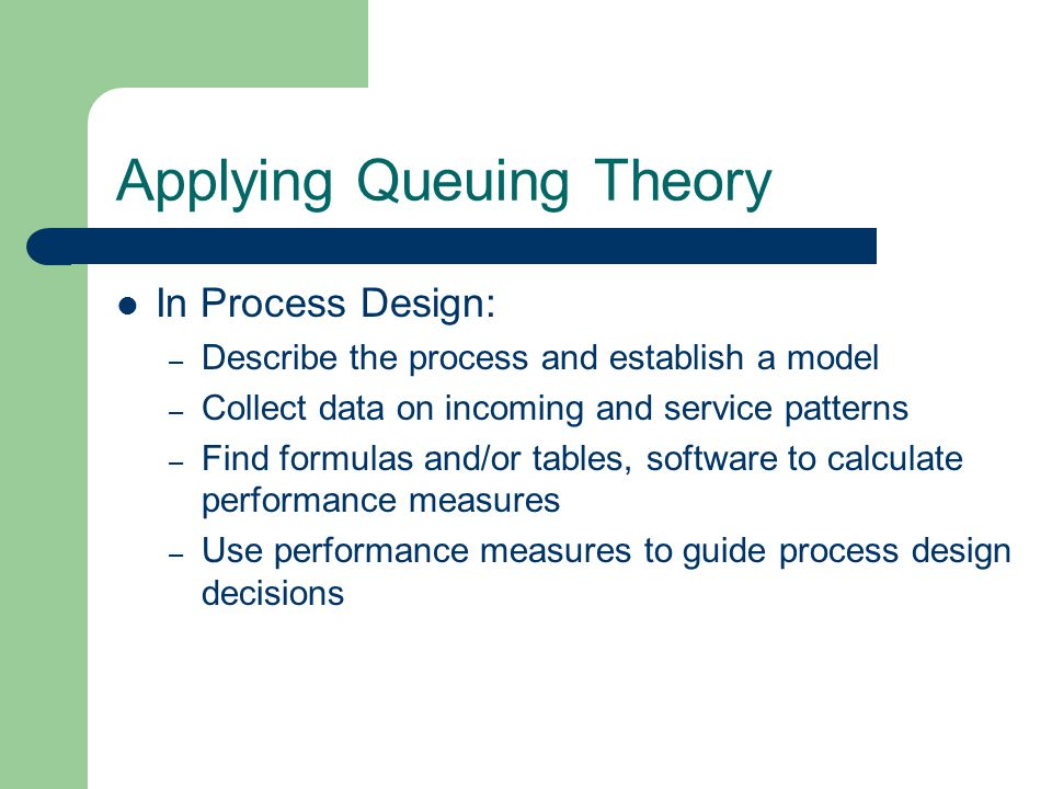 Applying Queuing Theory In Process Design: – Describe the process and establish a model – Collect data on incoming and service patterns – Find formulas and/or tables, software to calculate performance measures – Use performance measures to guide process design decisions