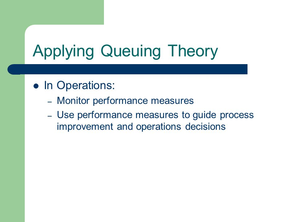Applying Queuing Theory In Operations: – Monitor performance measures – Use performance measures to guide process improvement and operations decisions