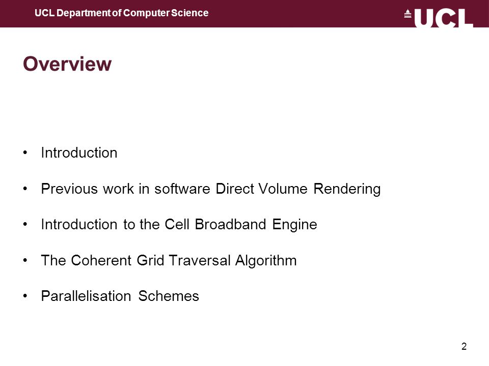 2 Overview Introduction Previous work in software Direct Volume Rendering Introduction to the Cell Broadband Engine The Coherent Grid Traversal Algorithm Parallelisation Schemes UCL Department of Computer Science