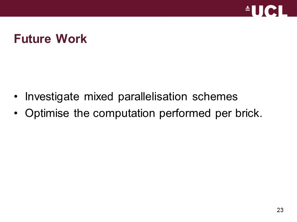 23 Future Work Investigate mixed parallelisation schemes Optimise the computation performed per brick.