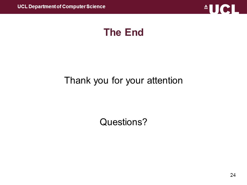 24 The End Thank you for your attention Questions UCL Department of Computer Science