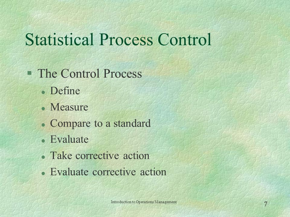 Introduction to Operations Management  Statistical Process Control §Variations and Control l Random variation: Natural variations in the output of process, created by countless minor factors l Assignable variation: A variation whose source can be identified