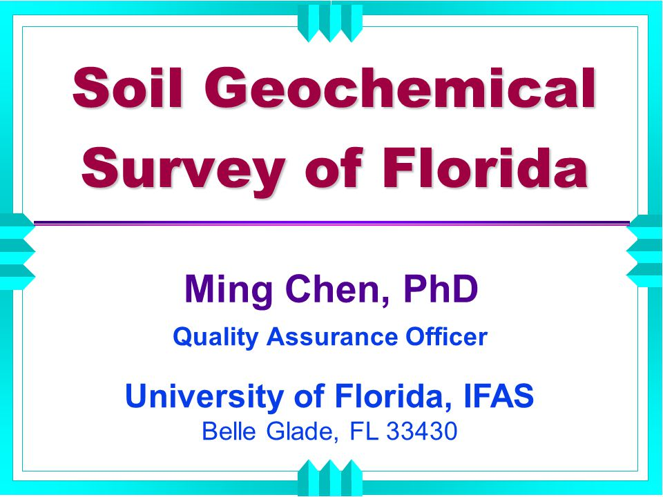 Soil Geochemical Survey of Florida Ming Chen, PhD Quality Assurance Officer University of Florida, IFAS Belle Glade, FL 33430
