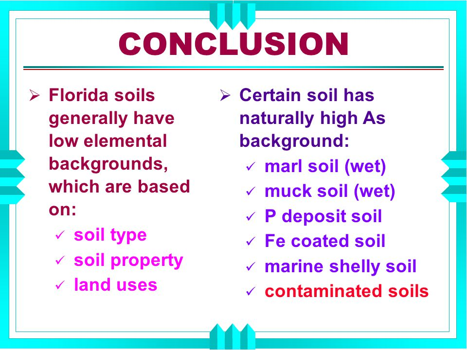  Florida soils generally have low elemental backgrounds, which are based on: soil type soil property land uses  Certain soil has naturally high As background: marl soil (wet) muck soil (wet) P deposit soil Fe coated soil marine shelly soil contaminated soils CONCLUSION