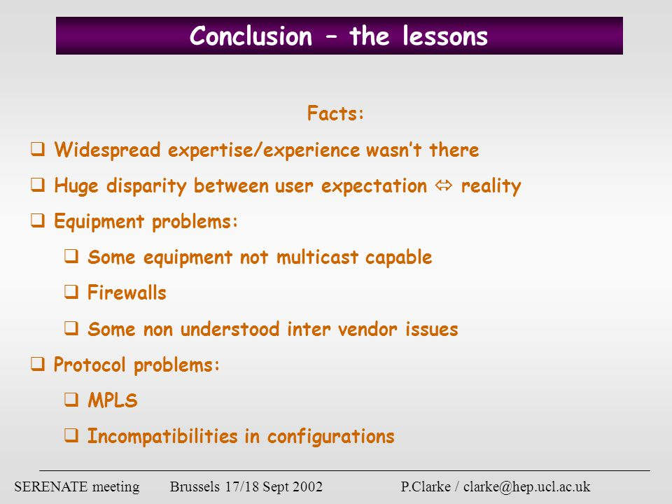 SERENATE meeting Brussels 17/18 Sept 2002 P.Clarke / clarke@hep.ucl.ac.uk Conclusion – the lessons Facts:  Widespread expertise/experience wasn't there  Huge disparity between user expectation  reality  Equipment problems:  Some equipment not multicast capable  Firewalls  Some non understood inter vendor issues  Protocol problems:  MPLS  Incompatibilities in configurations