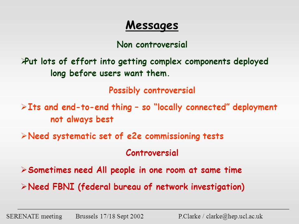 SERENATE meeting Brussels 17/18 Sept 2002 P.Clarke / clarke@hep.ucl.ac.uk Messages Non controversial  Put lots of effort into getting complex components deployed long before users want them.