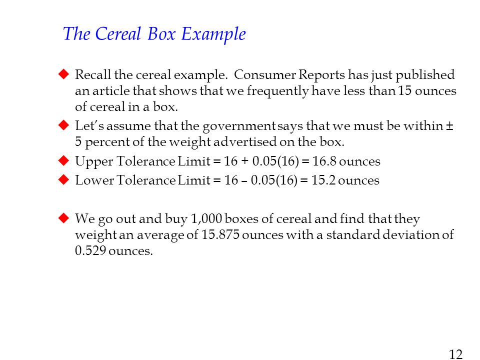 12 The Cereal Box Example  Recall the cereal example. Consumer Reports has just published an article that shows that we frequently have less than 15