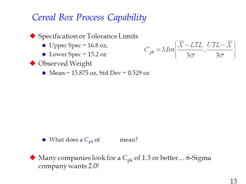13 Cereal Box Process Capability  Specification or Tolerance Limits  Upper Spec = 16.8 oz,  Lower Spec = 15.2 oz  Observed Weight  Mean = 15.875