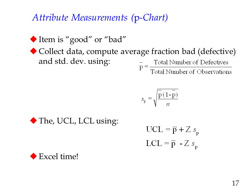 """17 Attribute Measurements ( p -Chart)  Item is """"good"""" or """"bad""""  Collect data, compute average fraction bad (defective) and std. dev. using:  The, U"""