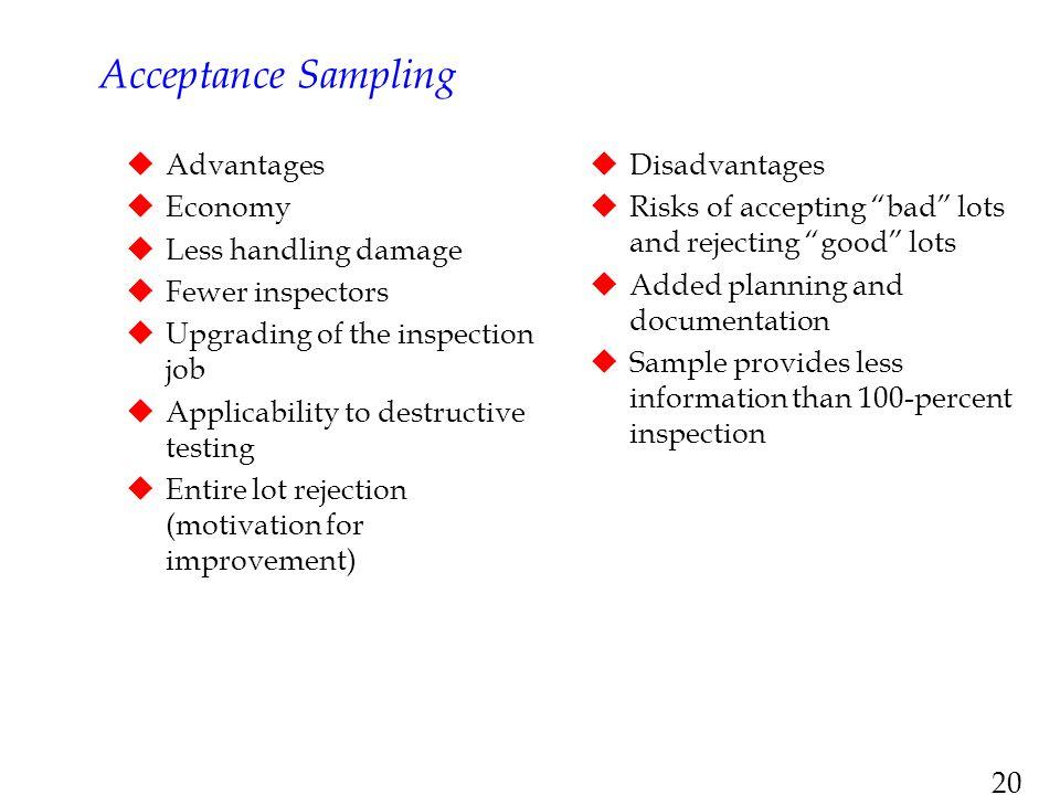 20 Acceptance Sampling  Advantages  Economy  Less handling damage  Fewer inspectors  Upgrading of the inspection job  Applicability to destructi