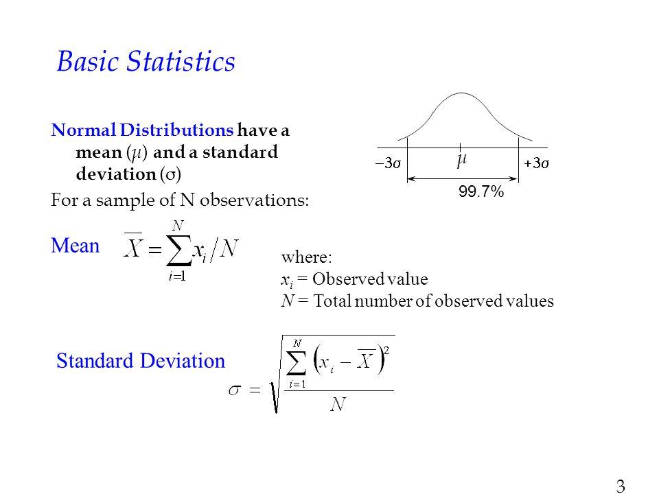 3 Mean Basic Statistics Normal Distributions have a mean ( μ ) and a standard deviation (σ) For a sample of N observations: where: x i = Observed valu