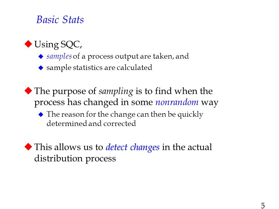5  Using SQC,  samples of a process output are taken, and  sample statistics are calculated  The purpose of sampling is to find when the process h