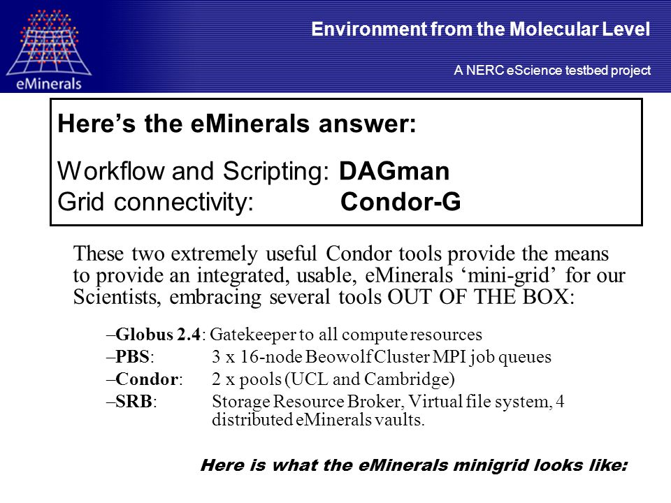 Here's the eMinerals answer: Workflow and Scripting: DAGman Grid connectivity: Condor-G These two extremely useful Condor tools provide the means to provide an integrated, usable, eMinerals 'mini-grid' for our Scientists, embracing several tools OUT OF THE BOX: –Globus 2.4: Gatekeeper to all compute resources –PBS: 3 x 16-node Beowolf Cluster MPI job queues –Condor: 2 x pools (UCL and Cambridge) –SRB: Storage Resource Broker, Virtual file system, 4 distributed eMinerals vaults.