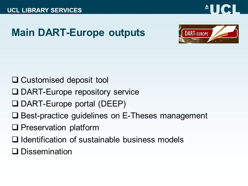 UCL LIBRARY SERVICES Main DART-Europe outputs  Customised deposit tool  DART-Europe repository service  DART-Europe portal (DEEP)  Best-practice guidelines on E-Theses management  Preservation platform  Identification of sustainable business models  Dissemination