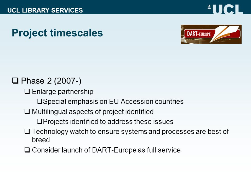 UCL LIBRARY SERVICES Project timescales  Phase 2 (2007-)  Enlarge partnership  Special emphasis on EU Accession countries  Multilingual aspects of project identified  Projects identified to address these issues  Technology watch to ensure systems and processes are best of breed  Consider launch of DART-Europe as full service