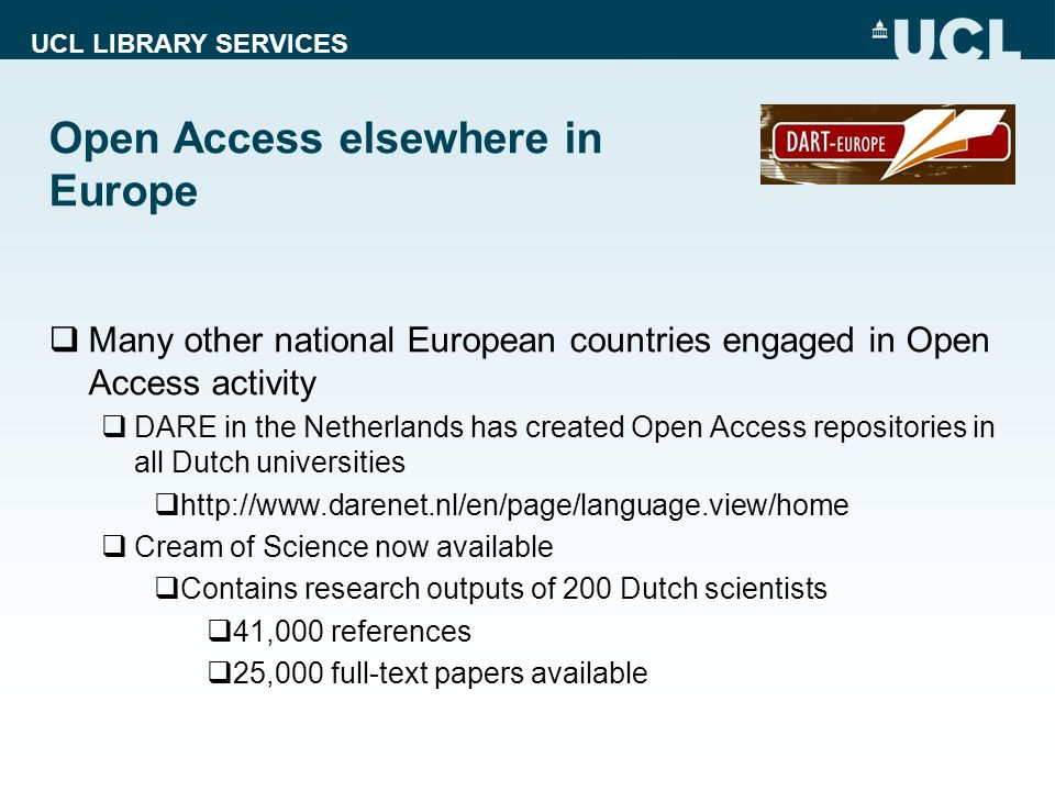 UCL LIBRARY SERVICES Open Access elsewhere in Europe  Many other national European countries engaged in Open Access activity  DARE in the Netherlands has created Open Access repositories in all Dutch universities  http://www.darenet.nl/en/page/language.view/home  Cream of Science now available  Contains research outputs of 200 Dutch scientists  41,000 references  25,000 full-text papers available