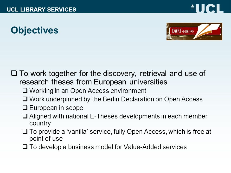 UCL LIBRARY SERVICES Objectives  To work together for the discovery, retrieval and use of research theses from European universities  Working in an Open Access environment  Work underpinned by the Berlin Declaration on Open Access  European in scope  Aligned with national E-Theses developments in each member country  To provide a 'vanilla' service, fully Open Access, which is free at point of use  To develop a business model for Value-Added services