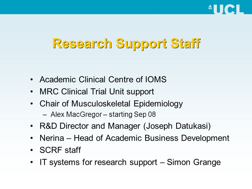 Research Support Staff Academic Clinical Centre of IOMS MRC Clinical Trial Unit support Chair of Musculoskeletal Epidemiology –Alex MacGregor – starti