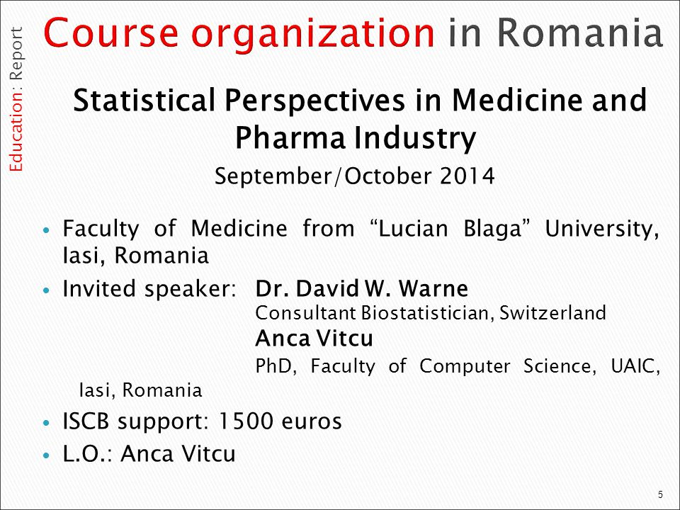 5 Statistical Perspectives in Medicine and Pharma Industry September/October 2014 Faculty of Medicine from Lucian Blaga University, Iasi, Romania Invited speaker: Dr.
