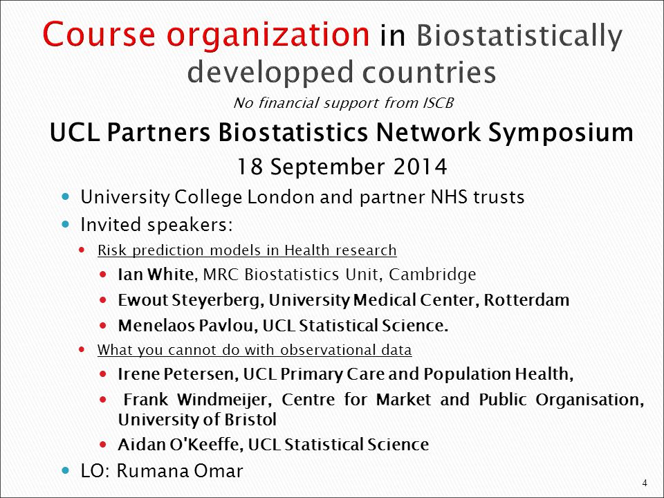 4 No financial support from ISCB UCL Partners Biostatistics Network Symposium 18 September 2014 University College London and partner NHS trusts Invited speakers: Risk prediction models in Health research Ian White, MRC Biostatistics Unit, Cambridge Ewout Steyerberg, University Medical Center, Rotterdam Menelaos Pavlou, UCL Statistical Science.