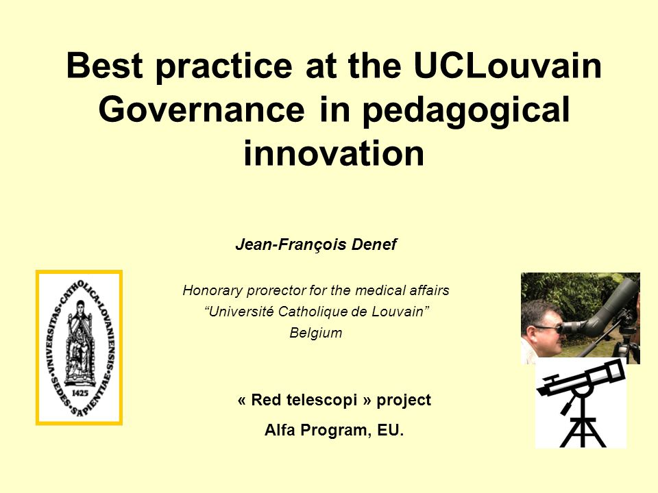 Best practice at the UCLouvain Governance in pedagogical innovation Jean-François Denef Honorary prorector for the medical affairs Université Catholique de Louvain Belgium « Red telescopi » project Alfa Program, EU.