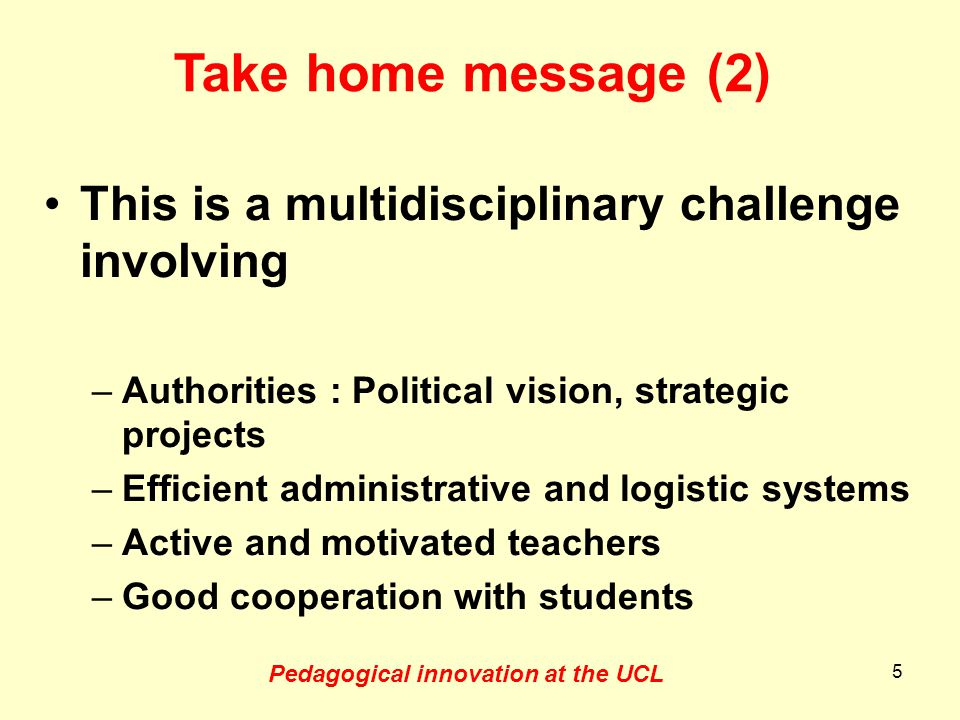 This is a multidisciplinary challenge involving –Authorities : Political vision, strategic projects –Efficient administrative and logistic systems –Active and motivated teachers –Good cooperation with students 5 Pedagogical innovation at the UCL Take home message (2)