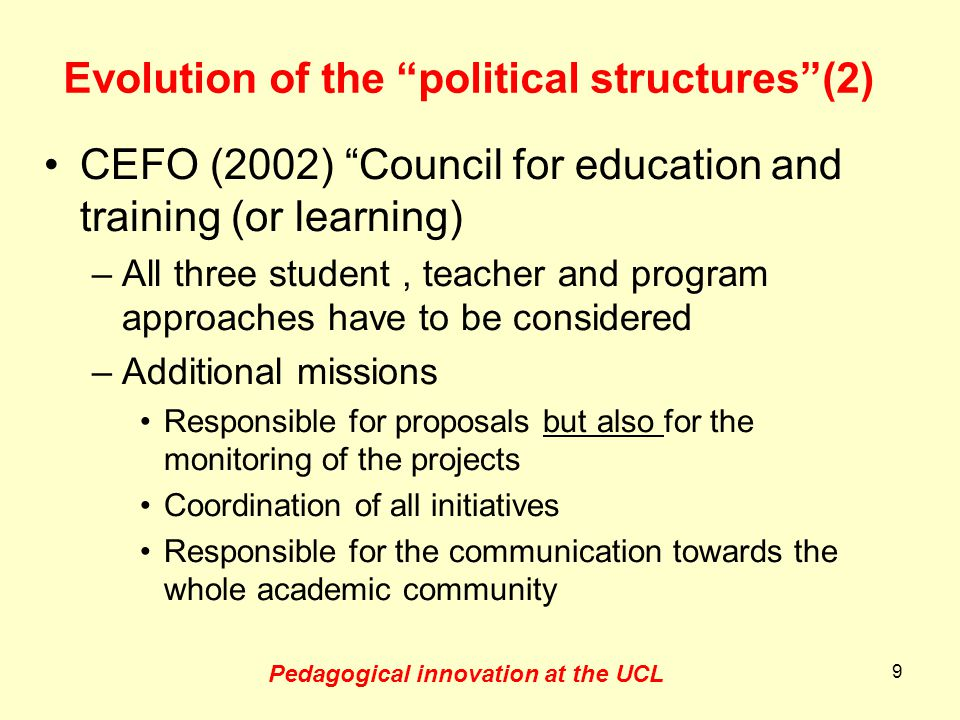 Evolution of the executive structures Founding of the IPM Creation of the administration for education (ADRE : 2002) In parallel to the CEFO Differentiated management of education and research (2007-2009) : –Faculties : education –Institutes : research 10 Pedagogical innovation at the UCL