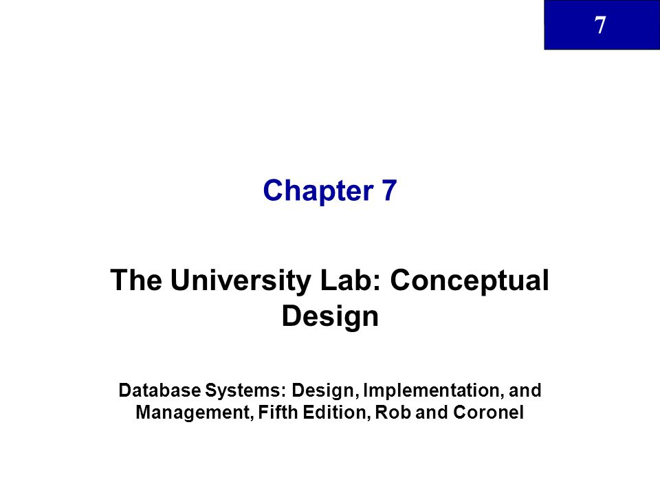 7 Chapter 7 The University Lab: Conceptual Design Database Systems: Design, Implementation, and Management, Fifth Edition, Rob and Coronel