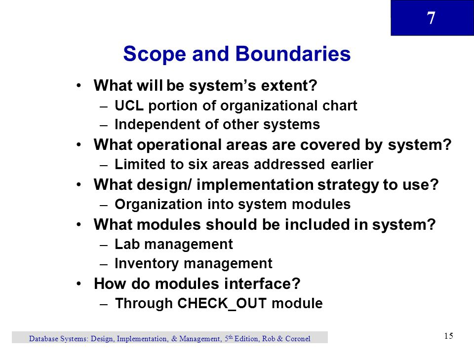 7 Database Systems: Design, Implementation, & Management, 5 th Edition, Rob & Coronel 15 Scope and Boundaries What will be system's extent.