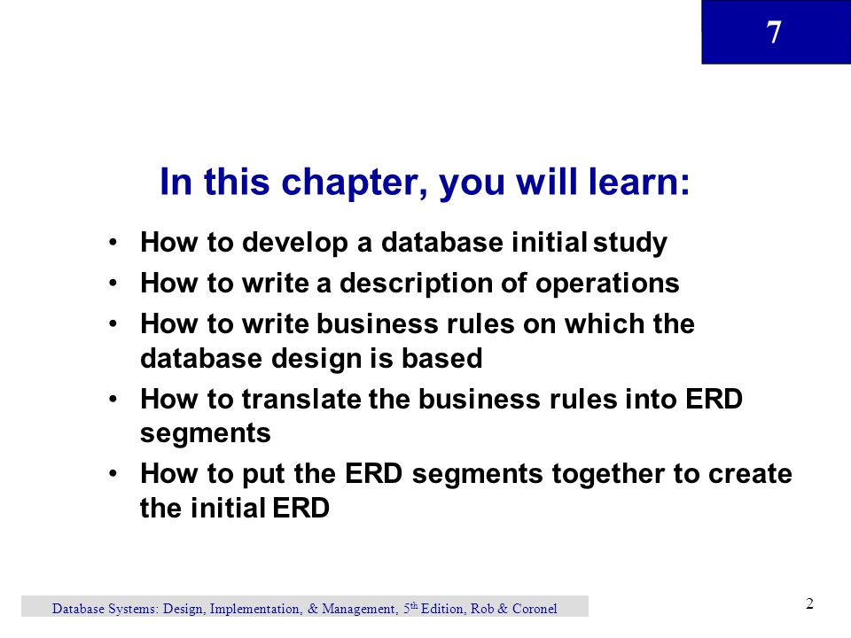 7 Database Systems: Design, Implementation, & Management, 5 th Edition, Rob & Coronel 2 In this chapter, you will learn: How to develop a database initial study How to write a description of operations How to write business rules on which the database design is based How to translate the business rules into ERD segments How to put the ERD segments together to create the initial ERD