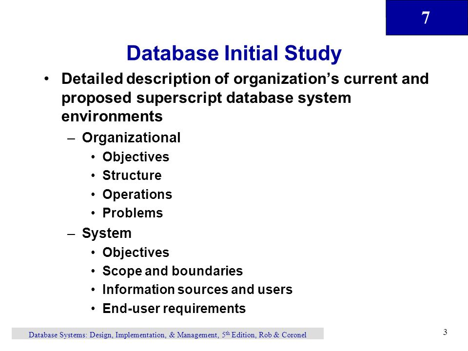 7 Database Systems: Design, Implementation, & Management, 5 th Edition, Rob & Coronel 3 Database Initial Study Detailed description of organization's current and proposed superscript database system environments –Organizational Objectives Structure Operations Problems –System Objectives Scope and boundaries Information sources and users End-user requirements