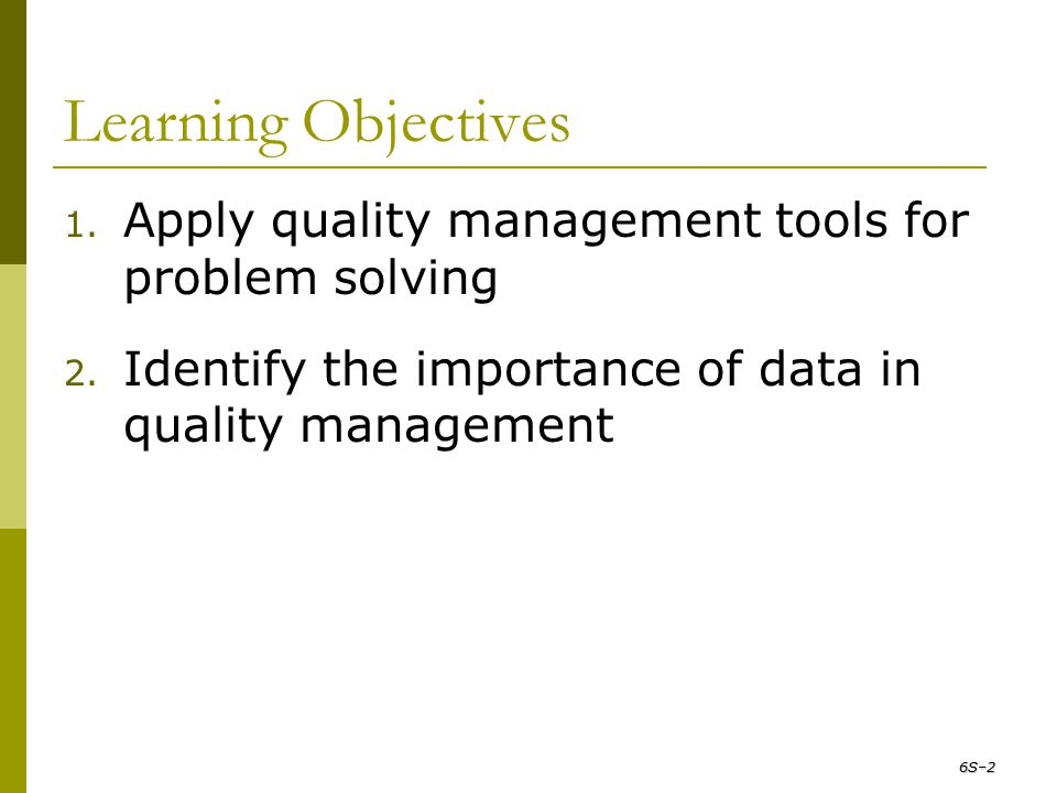 Learning Objectives 1. Apply quality management tools for problem solving 2. Identify the importance of data in quality management 6S–2