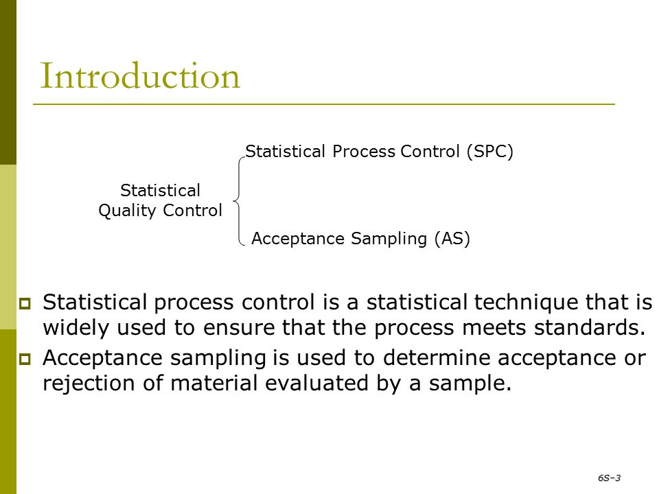 Introduction Statistical Quality Control Statistical Process Control (SPC) Acceptance Sampling (AS)  Statistical process control is a statistical tec