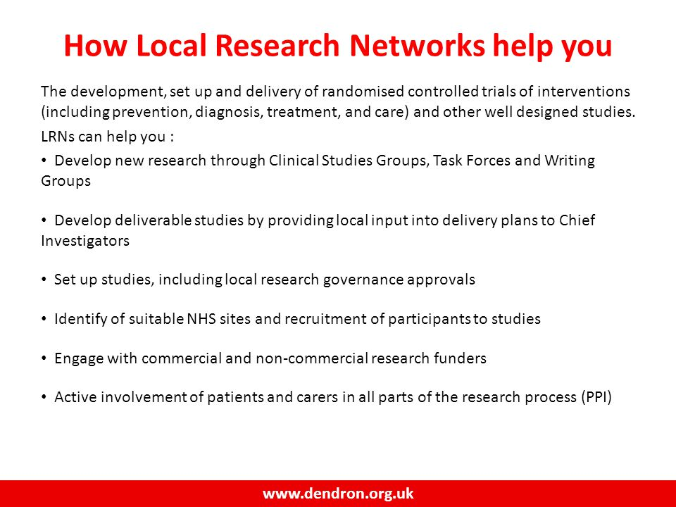 www.dendron.org.uk How Local Research Networks help you The development, set up and delivery of randomised controlled trials of interventions (including prevention, diagnosis, treatment, and care) and other well designed studies.