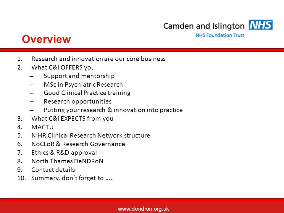 www.dendron.org.uk North Central London Research Network NoCLoR is a partnership between C&I FT, NHS Camden, NHS Islington, and ~ 15 other Trusts/PCTs Provides Research Management and Governance (RM&G) services across North London Research & Development Department 3rd Floor, West Wing, St Pancras Hospital 4 St.